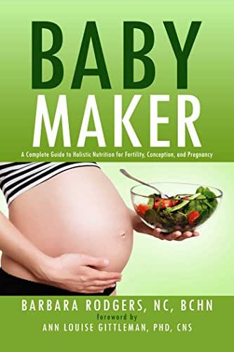 Baby Maker: A Complete Guide to Holistic Nutrition for Fertility, Conception, and Pregnancy