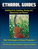Ethanol Guides: Guidebook for Handling, Storing and Dispensing Fuel Ethanol - New Technologies in Ethanol Production - E85 Fuel Specs, Safety Procedures, Transport and Delivery