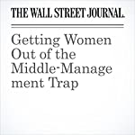 Getting Women Out of the Middle-Management Trap | Joann S. Lublin