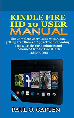 Kindle Fire HD 10 User Manual: The Complete User Guide with Alexa, getting Free Books & Apps, Troubleshooting, Tips & Tricks for Beginners and Advanced Kindle Fire HD 10 Tablet Users Paperback – December 10, 2018
