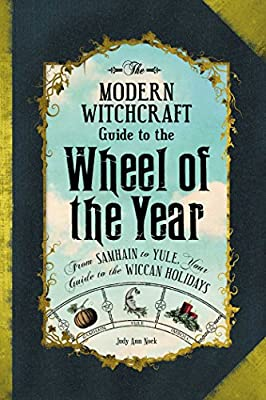 The Modern Witchcraft Guide to the Wheel of the Year: From Samhain to Yule, Your Guide to the Wiccan Holidays