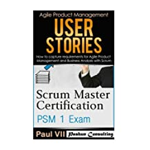Scrum Master: Scrum Master Certification: PSM 1 Exam: & User Stories: How to capture, and manage requirements for Agile Product Management and Business Analysis with Scrum