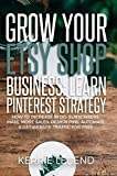Grow Your Etsy Shop Business: Learn Pinterest Strategy: How to Increase Blog Subscribers, Make More Sales, Design Pins, Automate & Get Website Traffic for Free