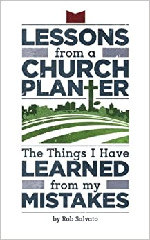 Lessons from a Church Planter: The Things I Have Learned from my Mistakes by Rob Salvato (2014-09-19)
