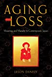 Aging and Loss : Mourning and Maturity in Contemporary Japan, Danely, Jason, 0813565162