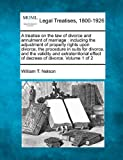 A treatise on the law of divorce and annulment of marriage : including the adjustment of property rights upon divorce, the procedure in suits for divorce, and the validity and extraterritorial effect of decrees of divorce. Volume 1 Of 2, William T. Nelson, 124018994X