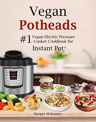 Vegan Potheads: #1 Vegan Electric Pressure Cooker Cookbook for Instant Pot ® by Harper McKinney