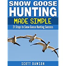 Snow Goose Hunting Made Simple: 21 Steps to Snow Goose Hunting Success