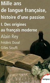 Mille ans de langue française, histoire d'une passion. Tome 1 : Des origines au français moderne par Alain Rey