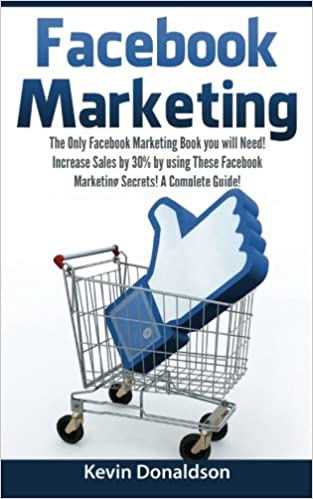 Facebook Marketing: The Only Facebook Marketing Book You Will Need! Increase Sales by 30% by Using These Facebook Marketing Secrets! A Complete Guide!