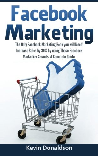 Download Facebook Marketing: The Only Facebook Marketing Book You Will Need! Increase Sales by 30% by Using These Facebook Marketing Secrets! A Complete Guide! ebook