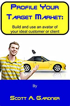 Profile Your Target Market: Build and use an avatar of your ideal customer or client by [Gardner, Scott]