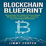 Blockchain Blueprint: Guide to Everything You Need to Know About Blockchain Technology and How It Is Creating a Revolution | Jimmy Cooper