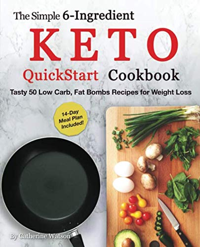 The Simple 6-Ingredient Keto QuickStart Cookbook: Tasty 50 Low Carb, Fat Bombs Recipes for Weight Loss, 14-day Meal Plan Included (Ketogenic) by Catherine Watson
