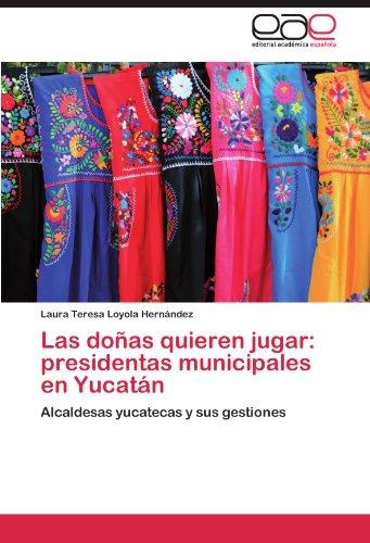 Las doñas quieren jugar: presidentas    municipales en Yucatán: Alcaldesas yucatecas y sus gestiones (Spanish Edition)