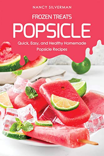 Frozen Treats - Popsicle: Quick, Easy, and Healthy Homemade Popsicle Recipes (Tupperware Kids Trays)