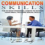 Communication Skills: The 10 Most Powerful Habits to Master Your Small Talk and Social Skills | Lucas Bailly