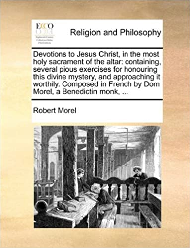 Book Devotions to Jesus Christ, in the most holy sacrament of the altar: containing, several pious exercises for honouring this divine mystery, and ... French by Dom Morel, a Benedictin monk, ...