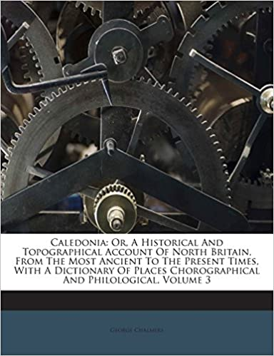 Book Caledonia: Or, A Historical And Topographical Account Of North Britain, From The Most Ancient To The Present Times, With A Dictionary Of Places Chorographical And Philological, Volume 3