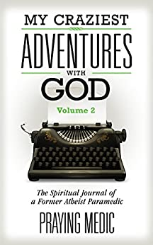 My Craziest Adventures With God - Volume 2: The Spiritual Journal of a Former Atheist Paramedic by [Medic, Praying]