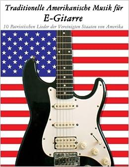 Traditionelle Amerikanische Musik für E-Gitarre: 10 Patriotischen Lieder der Vereinigten Staaten von Amerika 10 Patriotischen Lieder der Vereinigten ... Lieder der Vereinigten Staaten von Amerika