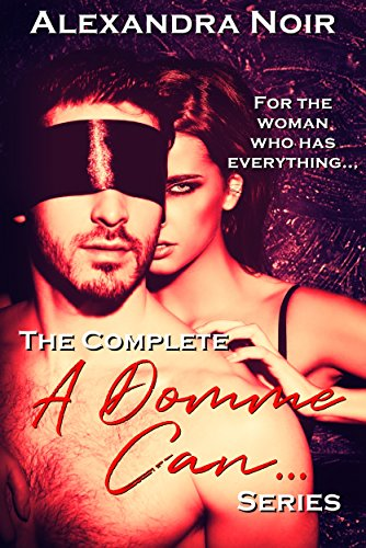 "The Complete ""A Domme Can..."" Series: For The Woman Who Has Everything (Alexandra Noir's Femdom BDSM Erotic Romance Book 1)"