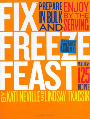 Fix, Freeze, Feast: Prepare in Bulk and Enjoy by the Serving - More than 125 Recipes by Kati Neville, Lindsay Tkacsik