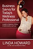 Business Savvy for Today's Wellness Professional: A Guide to Business, Ethics, Confidentiality and Law