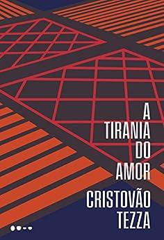 A tirania do amor por [Tezza, Cristovão]