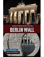 The Berlin Wall: Over 25 Years After Fall: Tracking the Remnant from the Wedding District to the Oberbaum Bridge