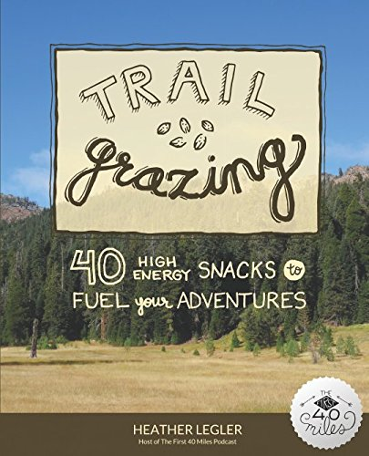 Trail Grazing: 40 High Energy Snacks to Fuel Your Adventures PDF