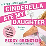 Cinderella Ate My Daughter : Dispatches from the Front Lines of the New Girlie-Girl Culture | Peggy Orenstein