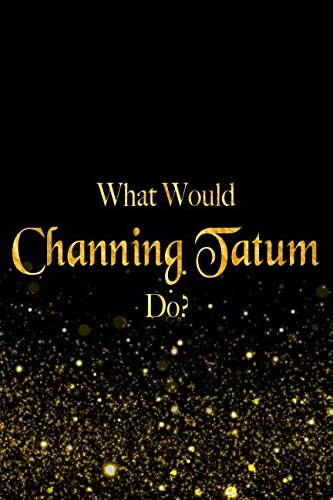 Tatum Autograph - What Would Channing Tatum Do?: Black and Gold Channing Tatum Notebook