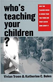 Who's Teaching Your Children?: Why the Teacher Crisis Is Worse Than You Think and What Can Be Done About It by Troen, Professor Vivian, Boles, Professor Katherine C. published by Yale University Press (2004)