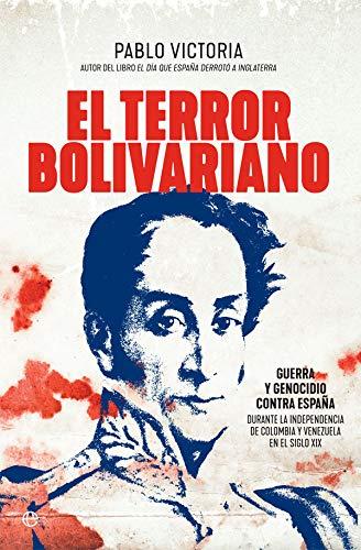 El terror bolivariano: Guerra y genocidio contra España durante la independencia de Colombia y Venezuela en el siglo XIX (Historia) por Pablo Victoria Wilches