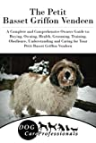 The Petit Basset Griffon Vendeen: A Complete and Comprehensive Owners Guide to: Buying, Owning, Health, Grooming, Training, Obedience, Understanding ... to Caring for a Dog from a Puppy to Old Age)
