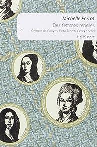 Des femmes rebelles, Olympe de Gouges, Flora Tristan, George Sand par Michelle Perrot