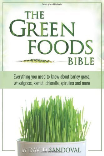 The Green Foods Bible: Everything You Need to Know about Barley Grass, Wheatgrass, Kamut, Chlorella, Spirulina and More by David Sandoval (IL)