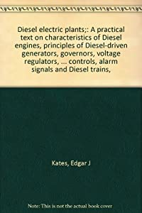Unknown Binding Diesel electric plants;: A practical text on characteristics of Diesel engines, principles of Diesel-driven generators, governors, voltage regulators, ... controls, alarm signals and Diesel trains, Book