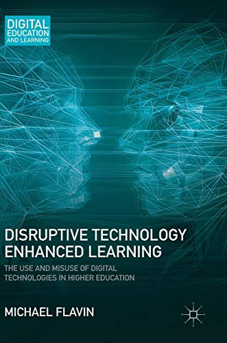 Disruptive Technology Enhanced Learning: The Use and Misuse of Digital Technologies in Higher Education (Digital Education and Learning) (Use And Misuse Of Science And Technology)