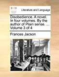 Disobedience a Novel in Four Volumes by the Author of Plain Sense Volume 3 Of, Frances Jacson, 1140906682
