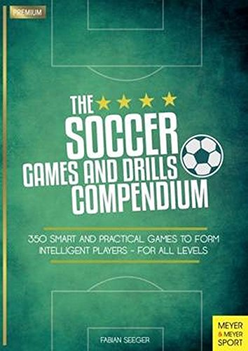 The Soccer Games and Drills Compendium: 350 Smart and Practical Games to Form Intelligent Players - for All Levels