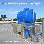 Tratamiento Solar FV de Agua (Spanish Edition): Cómo Energizar Sistemas de Esterilización de Agua con Energía Solar FV para Agua Potable In Situ | Christopher Kinkaid