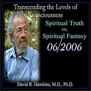 Transcending the Levels of Consciousness Series: Spiritual Truth vs. Spiritual Fantasy Rede
