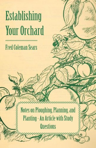 Establishing Your Orchard - Notes on Ploughing, Planning, and Planting - An Article with Study Questions by [Sears, Fred]
