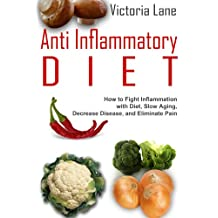 Anti Inflammatory Diet: How to Fight Inflammation with Diet, Slow Aging, and Eliminate Pain (Anti Inflammatory Diet Guide - Control Inflammation, Beat Disease, Get Healthy)