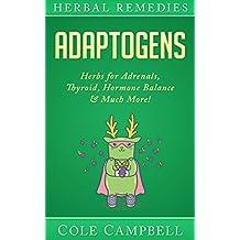 Adaptogens: Herbs For - Adrenals, Thyroid, Hormone Balance & Much More! (Herbal Antivirals, Herbal Antibiotics, Rhodiola, Plant Medicine, Medical Herbalism, Herbalism, Ayuverda Book 1)