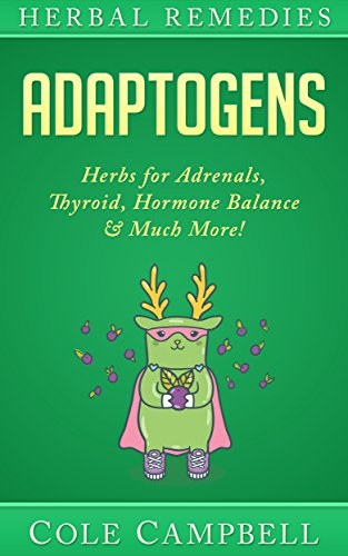 Adaptogens: Herbs For - Adrenals, Thyroid, Hormone Balance & Much More! (Herbal Antivirals, Herbal Antibiotics, Rhodiola, Plant Medicine, Medical Herbalism, Herbalism, Ayuverda Book 1) by [Campbell, Cole]