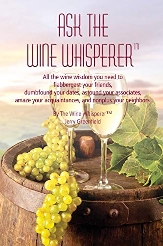 Ask the Wine Whisperer: All the Wine Wisdom You Need to Flabbergast Your Friends, Astound Your Associates, Amaze Your Acquaintances, and Dumbfound Your Dates. by Jerold a Greenfield