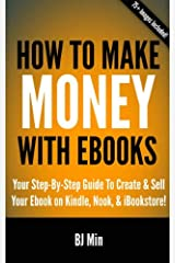 How To Make Money With Ebooks: Your Step By Step Guide To Create and Sell Your Ebook on Kindle, Nook, and iBookstore Kindle Edition